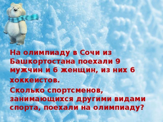 На олимпиаду в Сочи из Башкортостана поехали 9 мужчин и 6 женщин, из них 6 хоккеистов. Сколько спортсменов, занимающихся другими видами спорта, поехали на олимпиаду?