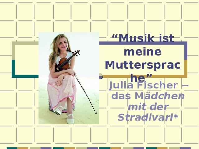 """"""" Musik ist meine Muttersprache""""   Julia Fischer − das M ädchen mit der Stradivari*"""