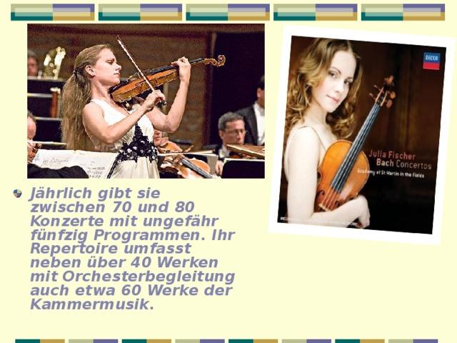 Jährlich gibt sie zwischen 70 und 80 Konzerte mit ungefähr fünfzig Programmen. Ihr Repertoire umfasst neben über 40 Werken mit Orchesterbegleitung auch etwa 60 Werke der  Kammermusik.