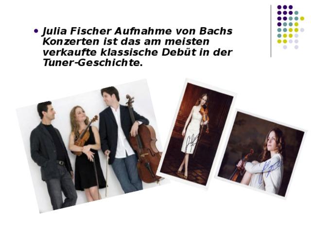 Julia Fischer Aufnahme von Bachs Konzerten ist das am meisten verkaufte klassische Debüt in der Tuner-Geschichte.