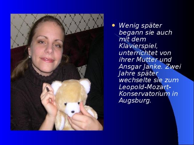 Wenig später begann sie auch mit dem Klavierspiel, unterrichtet von ihrer Mutter und Ansgar Janke. Zwei Jahre später wechselte sie zum Leopold-Mozart-Konservatorium in Augsburg.