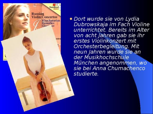 Dort wurde sie von Lydia Dubrowskaja im Fach Violine unterrichtet. Bereits im Alter von acht Jahren gab sie ihr erstes Violinkonzert mit Orchesterbegleitung. Mit neun Jahren wurde sie an der Musikhochschule München angenommen, wo sie bei Anna Chumachenco studierte.