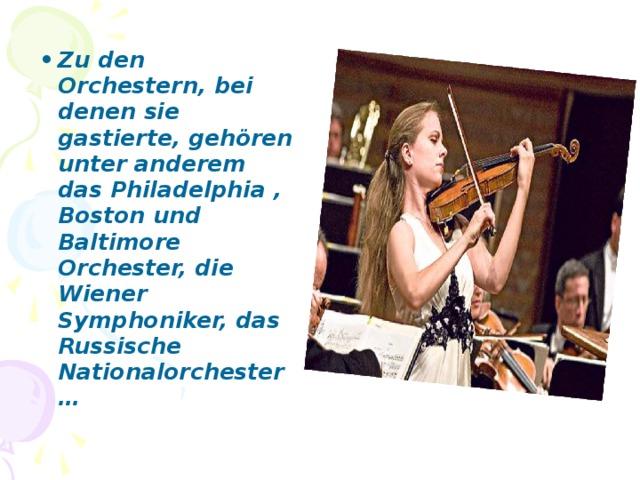 Zu den Orchestern, bei denen sie gastierte, gehören unter anderem das Philadelphia ,  Boston und Baltimore  Orchester, die Wiener Symphoniker, das Russische Nationalorchester…
