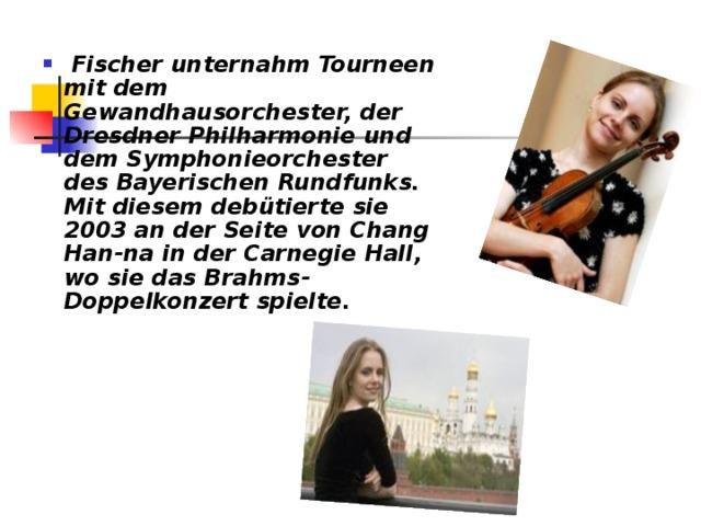 Fischer unternahm Tourneen mit dem Gewandhausorchester, der Dresdner Philharmonie und dem Symphonieorchester des Bayerischen Rundfunks. Mit diesem debütierte sie 2003 an der Seite von Chang Han-na in der Carnegie Hall, wo sie das Brahms-Doppelkonzert spielte.