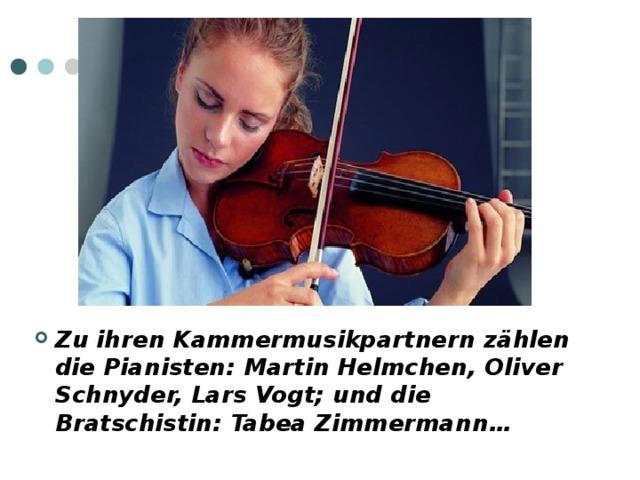Zu ihren Kammermusikpartnern zählen die Pianisten : Martin Helmchen, Oliver Schnyder, Lars Vogt ; und die Bratschistin : Tabea Zimmermann …