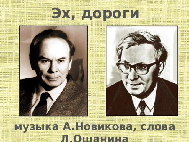 Эх, дороги музыка А.Новикова, слова Л.Ошанина