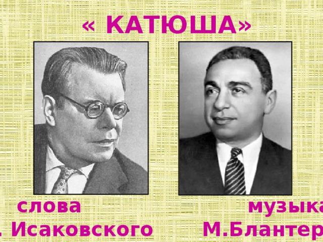 « КАТЮША»  слова музыка  М. Исаковского М.Блантера