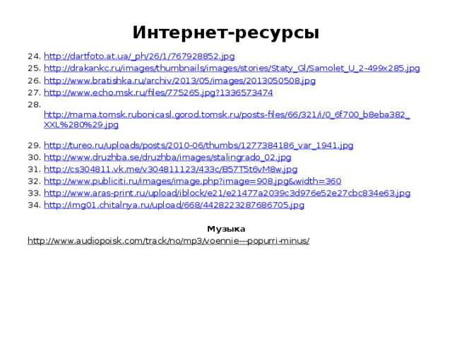 Интернет-ресурсы 24. http://dartfoto.at.ua/_ph/26/1/767928852.jpg  25. http://drakankc.ru/images/thumbnails/images/stories/Staty_Gl/Samolet_U_2-499x285.jpg  26. http://www.bratishka.ru/archiv/2013/05/images/2013050508.jpg  27. http://www.echo.msk.ru/files/775265.jpg?1336573474  28. http://mama.tomsk.rubonicasl.gorod.tomsk.ru/posts-files/66/321/i/0_6f700_b8eba382_XXL%280%29.jpg  29. http://tureo.ru/uploads/posts/2010-06/thumbs/1277384186_var_1941.jpg  30. http://www.druzhba.se/druzhba/images/stalingrado_02.jpg  31. http://cs304811.vk.me/v304811123/433c/B57T5t6vM8w.jpg  32. http://www.publiciti.ru/images/image.php?image=908.jpg&width=360  33. http://www.aras-print.ru/upload/iblock/e21/e21477a2039c3d976e52e27cbc834e63.jpg  34. http://img01.chitalnya.ru/upload/668/4428223287686705.jpg  Музыка http://www.audiopoisk.com/track/no/mp3/voennie---popurri-minus/