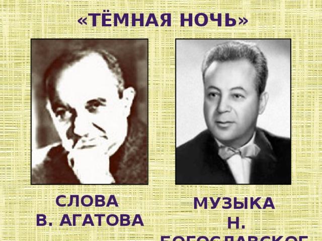 «тёмная ночь» Слова В. агатова Музыка  н. богославского