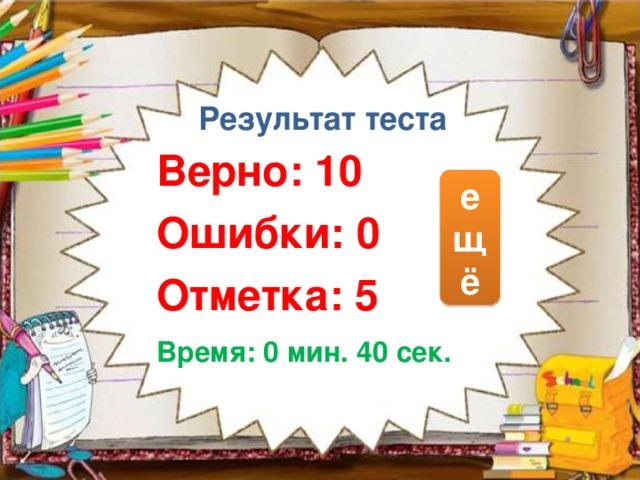 Результат теста Верно: 10 Ошибки: 0 Отметка: 5 е щ ё исправить Время: 0 мин. 40 сек.