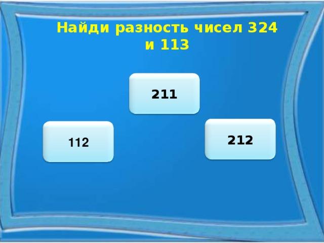Найди разность чисел 324 и 113 211 212 112