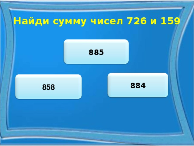 Найди сумму чисел 726 и 159 885 884 858