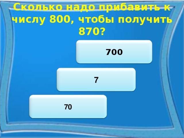 Сколько надо прибавить к числу 800, чтобы получить 870? 700 7 70