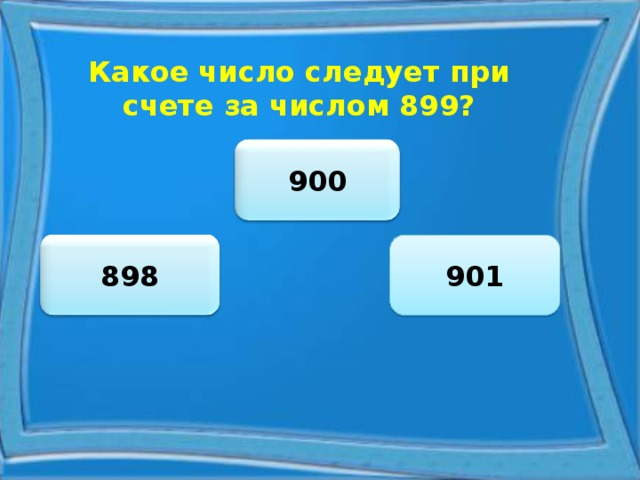 Какое число следует при счете за числом 899? 900 901 898