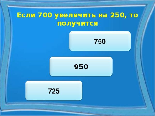 Если 700 увеличить на 250, то получится 750 950 725