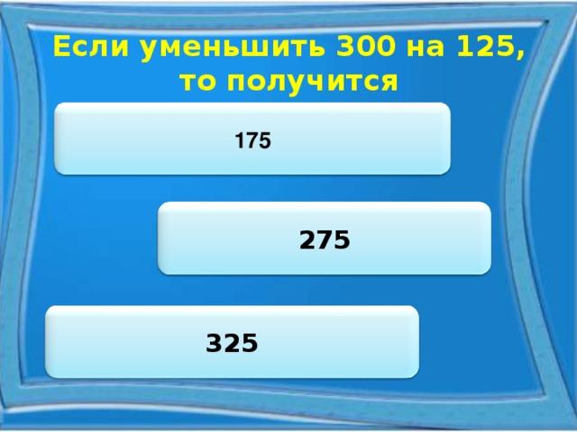 Если уменьшить 300 на 125, то получится 175 275 325