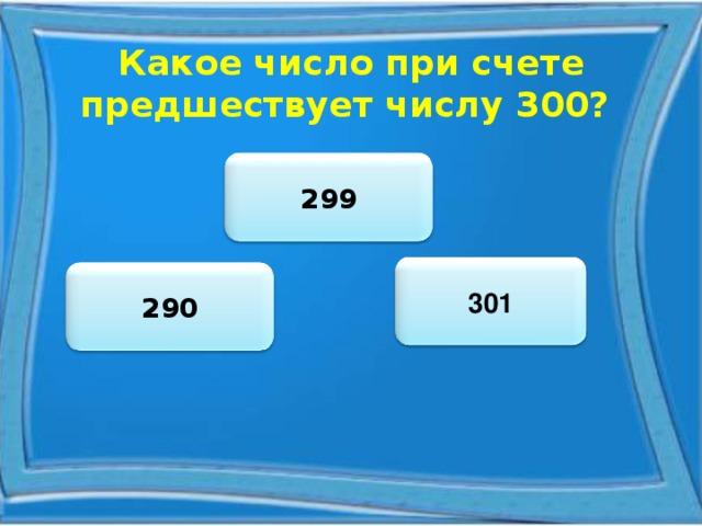 Какое число при счете предшествует числу 300? 299 301 290