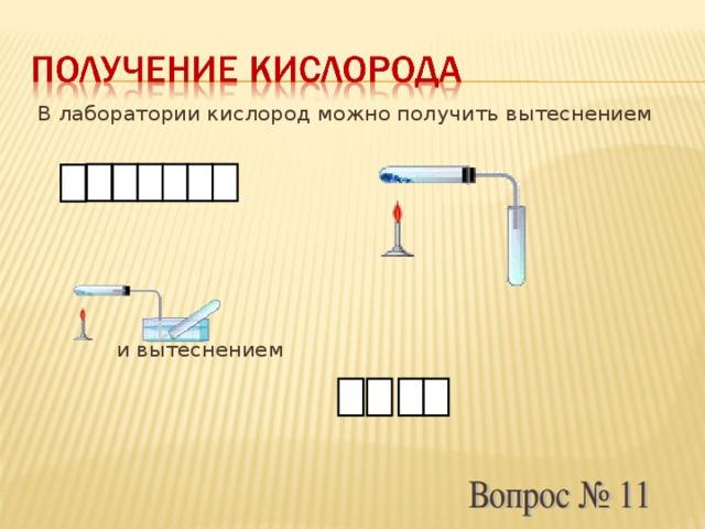 В лаборатории кислород можно получить вытеснением  и вытеснением