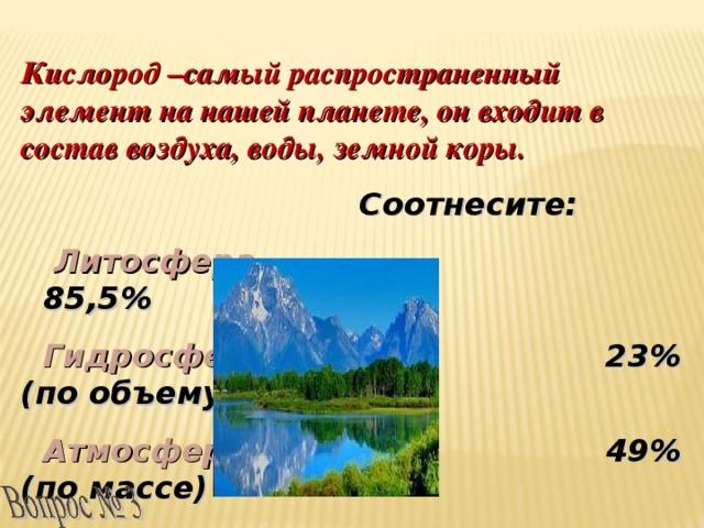 Кислород –самый распространенный элемент на нашей планете, он входит в состав воздуха, воды, земной коры.  Соотнесите:  Литосфера 85,5%  Гидросфера 23%(по объему)  Атмосфера 49% (по массе)