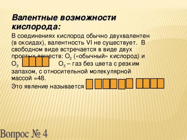 Валентные возможности кислорода: В соединениях кислород обычно двухвалентен (в оксидах), валентность VI не существует. В свободном виде встречается в виде двух простых веществ: О 2 («обычный» кислород) и О 3 О 3 – газ без цвета с резким запахом, с относительной молекулярной массой =48. Это явление называется