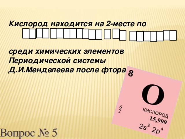 Кислород находится на 2-месте по   среди химических элементов Периодической системы Д.И.Менделеева после фтора.