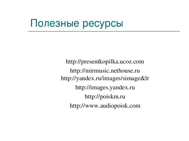 Полезные ресурсы   http://presentkopilka.ucoz.com  http://mirmusic.nethouse.ru http://yandex.ru/images/simage&lr http://images.yandex.ru http://poiskm.ru http://www.audiopoisk.com