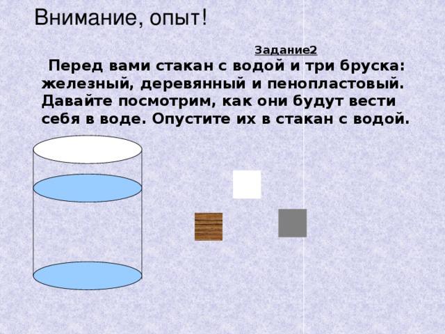 Внимание, опыт! Задание2 . Перед вами стакан с водой и три бруска: железный, деревянный и пенопластовый. Давайте посмотрим, как они будут вести себя в воде. Опустите их в стакан с водой.