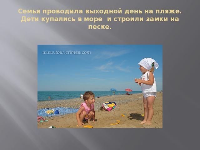 Семья проводила выходной день на пляже. Дети купались в море и строили замки на песке.
