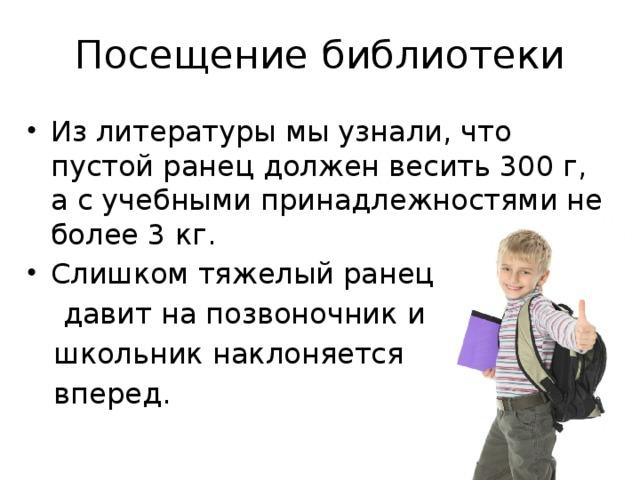 Посещение библиотеки Из литературы мы узнали, что пустой ранец должен весить 300 г, а с учебными принадлежностями не более 3 кг. Слишком тяжелый ранец  давит на позвоночник и  школьник наклоняется  вперед.