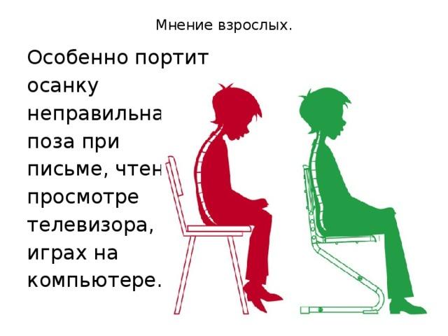 Мнение взрослых.   Особенно портит осанку неправильная поза при письме, чтении, просмотре телевизора, играх на компьютере.