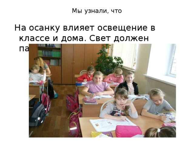 Мы узнали, что    На осанку влияет освещение в классе и дома. Свет должен падать с левой стороны.