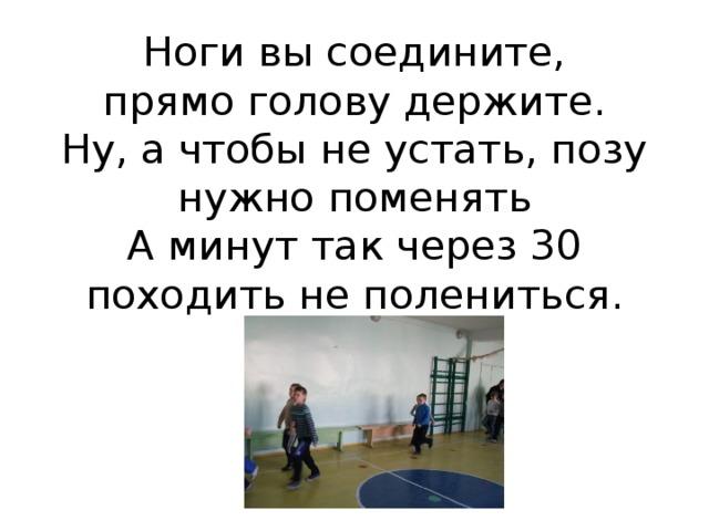Ноги вы соедините,  прямо голову держите.  Ну, а чтобы не устать, позу нужно поменять  А минут так через 30  походить не полениться.