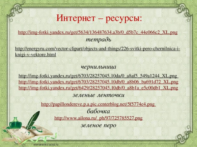 Интернет – ресурсы:  http://img-fotki.yandex.ru/get/5634/136487634.a3b/0_d5b7c_44e066c2_XL.png  тетрадь  http://energyru.com/vector-clipart/objects-and-things/226-svitki-pero-chernilnica-i-knigi-v-vektore.html  чернильница http://img-fotki.yandex.ru/get/6703/28257045.10da/0_a8af5_549a1244_XL.png  http://img-fotki.yandex.ru/get/6703/28257045.10db/0_a8b06_ba691d72_XL.png http://img-fotki.yandex.ru/get/6429/28257045.10db/0_a8b1a_e5c00db1_XL.png зеленые ленточки http://papillondereve.p.a.pic.centerblog.net/5f5774e4.png бабочка http://www.ailona.ru/_ph/97/725785527.png зеленое перо