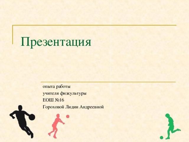 Презентация опыта работы учителя физкультуры ЕОШ №16 Гороховой Лидии Андреевной