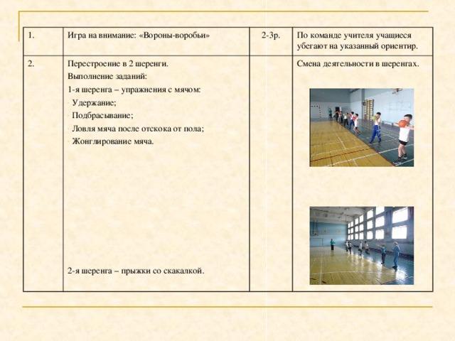 1. Игра на внимание: «Вороны-воробьи» 2. 2-3р. Перестроение в 2 шеренги. Выполнение заданий: 1-я шеренга – упражнения с мячом: По команде учителя учащиеся убегают на указанный ориентир.  Удержание;  Подбрасывание;  Ловля мяча после отскока от пола;  Жонглирование мяча.  2-я шеренга – прыжки со скакалкой. Смена деятельности в шеренгах.