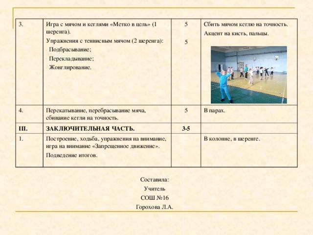 3. Игра с мячом и кеглями «Метко в цель» (1 шеренга). Упражнения с теннисным мячом (2 шеренга): 4.  Подбрасывание;  Перекладывание;  Жонглирование. 5 5 Перекатывание, перебрасывание мяча, сбивание кегли на точность. III. Сбить мячом кеглю на точность. Акцент на кисть, пальцы. 1. 5 ЗАКЛЮЧИТЕЛЬНАЯ ЧАСТЬ. Построение, ходьба, упражнения на внимание, игра на внимание «Запрещенное движение». Подведение итогов. В парах. 3-5 В колонне, в шеренге. Составила: Учитель СОШ №16 Горохова Л.А.