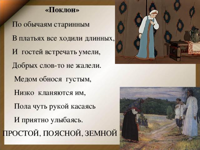 «Поклон»         По обычаям старинным  В платьях все ходили длинных,  И гостей встречать умели,  Добрых слов-то не жалели.  Медом обнося густым,  Низко кланяются им,  Пола чуть рукой касаясь  И приятно улыбаясь. ПРОСТОЙ, ПОЯСНОЙ, ЗЕМНОЙ