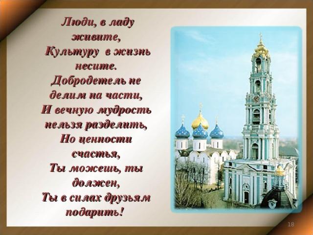 Люди, в ладу живите,  Культуру в жизнь несите. Добродетель не делим на части, И вечную мудрость нельзя разделить, Но ценности счастья, Ты можешь, ты должен, Ты в силах друзьям подарить!