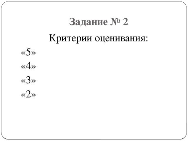 Задание № 2 Критерии оценивания: «5» «4» «3» «2»