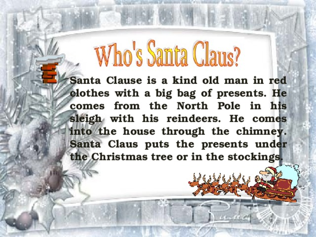 Santa Clause is a kind old man in red clothes with a big bag of presents. He comes from the North Pole in his sleigh with his reindeers. He comes into the house through the chimney. Santa Claus puts the presents under the Christmas tree or in the stockings.