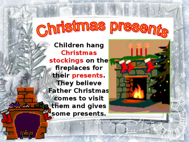 Children hang Christmas stockings on the fireplaces for their presents . They believe Father Christmas comes to visit them and gives some presents.