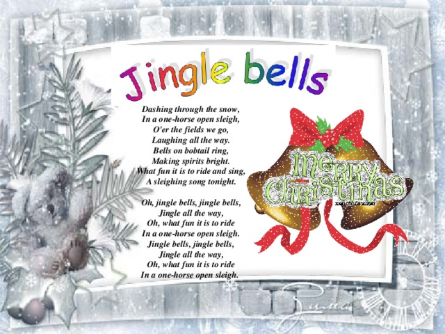 Dashing through the snow ,  In a one-horse open sleigh,  O'er the fields we go,  Laughing all the way.  Bells on bobtail ring,  Making spirits bright.  What fun it is to ride and sing,  A sleighing song tonight.   Oh, jingle bells, jingle bells,  Jingle all the way,  Oh, what fun it is to ride  In a one-horse open sleigh.  Jingle bells, jingle bells,  Jingle all the way,  Oh, what fun it is to ride  In a one-horse open sleigh.