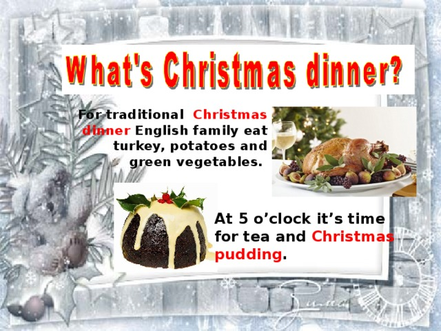 For traditional  Christmas dinner English family eat turkey, potatoes and green vegetables. At 5 o'clock it's time for tea and Christmas pudding .