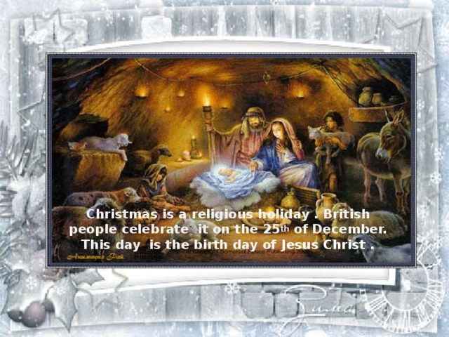 Christmas is a religious holiday . British people celebrate it on the 25 th of December. This day is the birth day of Jesus Christ .
