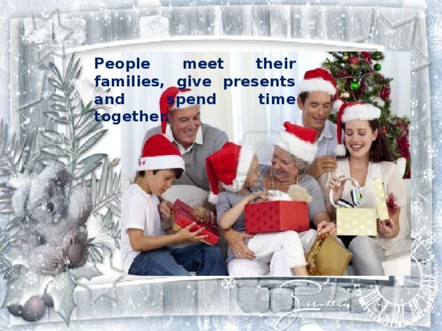 People meet their families, give presents and spend time together.