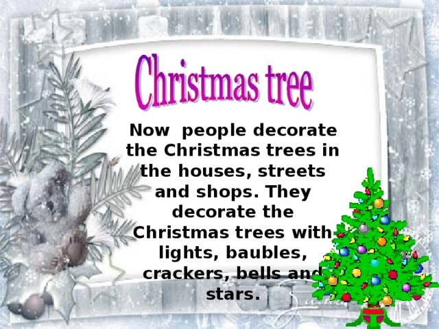 Now people decorate the Christmas trees in the houses, streets and shops. They decorate the Christmas trees with lights, baubles, crackers, bells and stars.