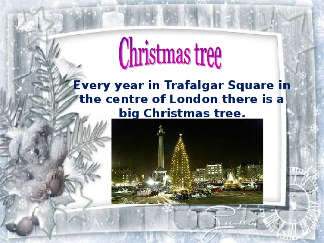 Every year  in Trafalgar Square in the centre of London  there is a big Christmas tree .