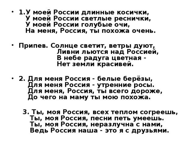 1.У моей России длинные косички,  У моей России светлые реснички,  У моей России голубые очи,  На меня, Россия, ты похожа очень.  Припев. Солнце светит, ветры дуют,  Ливни льются над Россией,  В небе радуга цветная -  Нет земли красивей.  2. Для меня Россия - белые берёзы,  Для меня Россия - утренние росы.  Для меня, Россия, ты всего дороже,  До чего на маму ты мою похожа.