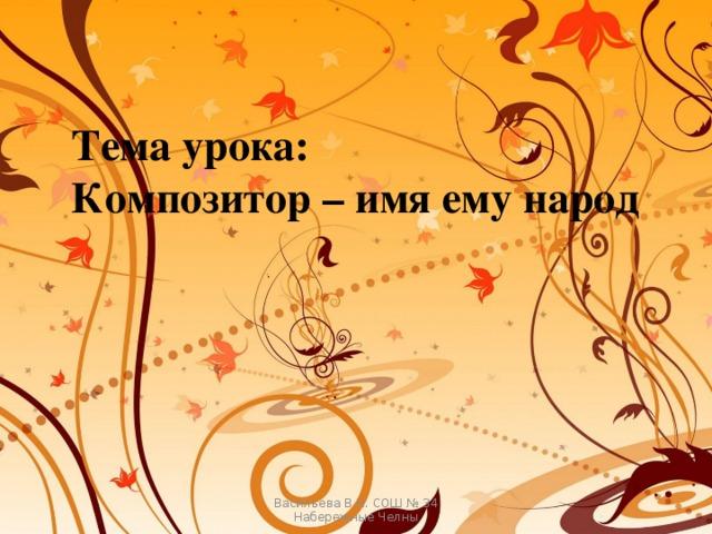 Тема урока: Композитор – имя ему народ Васильева В.Н. СОШ № 34 Набережные Челны