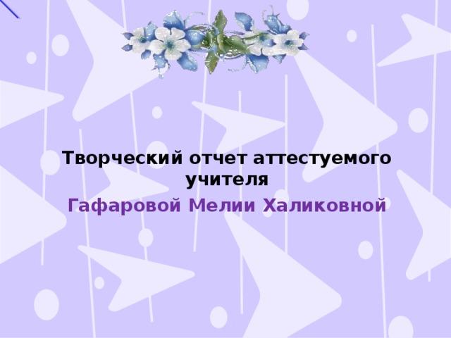 Творческий отчет аттестуемого учителя Гафаровой Мелии Халиковной